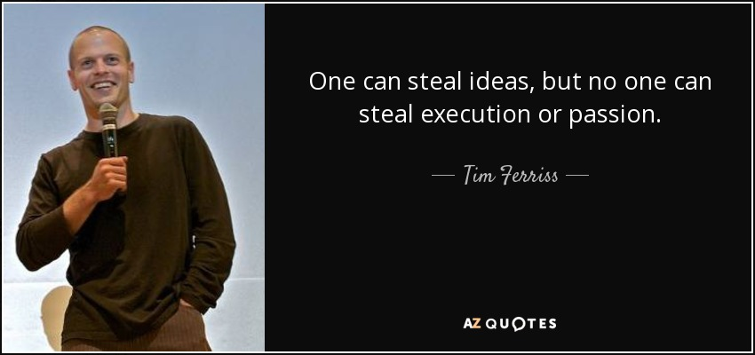 One can steal ideas, but no one can steal execution or passion. - Tim Ferriss