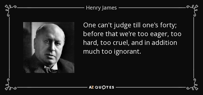 One can't judge till one's forty; before that we're too eager, too hard, too cruel, and in addition much too ignorant. - Henry James