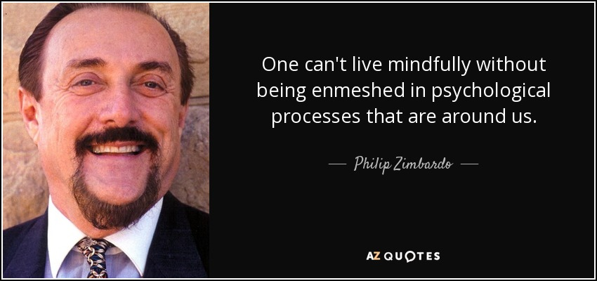 One can't live mindfully without being enmeshed in psychological processes that are around us. - Philip Zimbardo