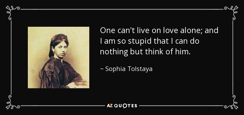 One can't live on love alone; and I am so stupid that I can do nothing but think of him. - Sophia Tolstaya