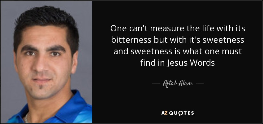 One can't measure the life with its bitterness but with it's sweetness and sweetness is what one must find in Jesus Words - Aftab Alam