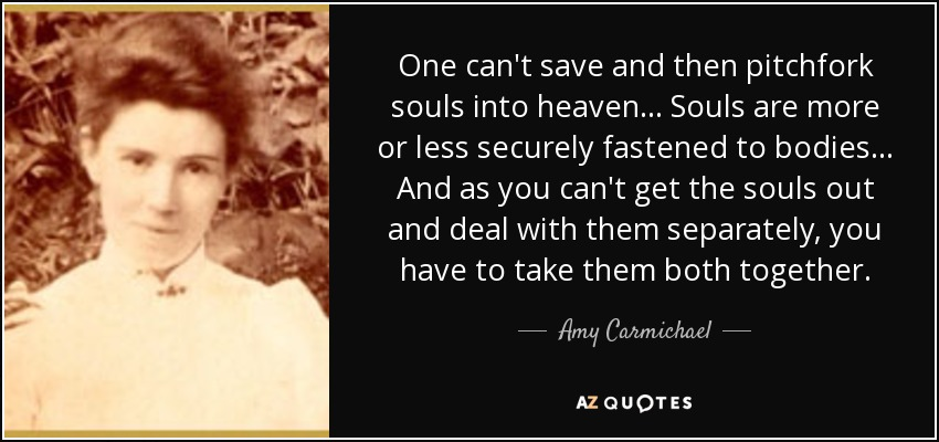 One can't save and then pitchfork souls into heaven... Souls are more or less securely fastened to bodies... And as you can't get the souls out and deal with them separately, you have to take them both together. - Amy Carmichael