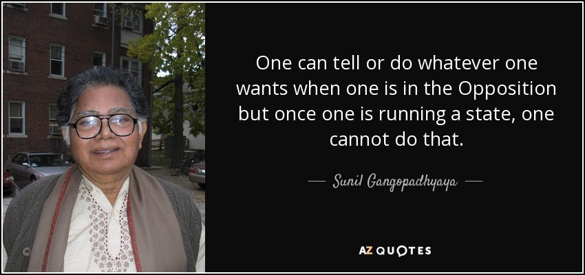 One can tell or do whatever one wants when one is in the Opposition but once one is running a state, one cannot do that. - Sunil Gangopadhyaya