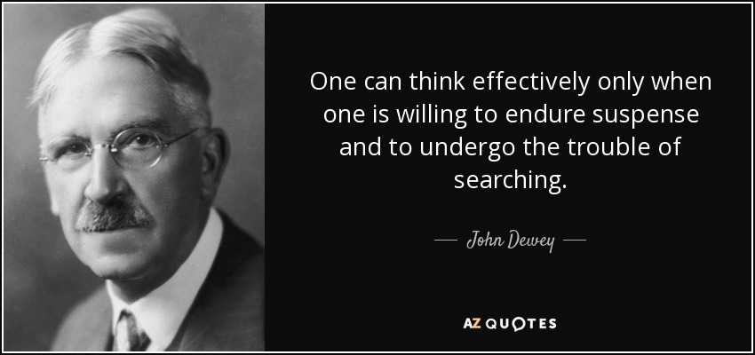 One can think effectively only when one is willing to endure suspense and to undergo the trouble of searching. - John Dewey