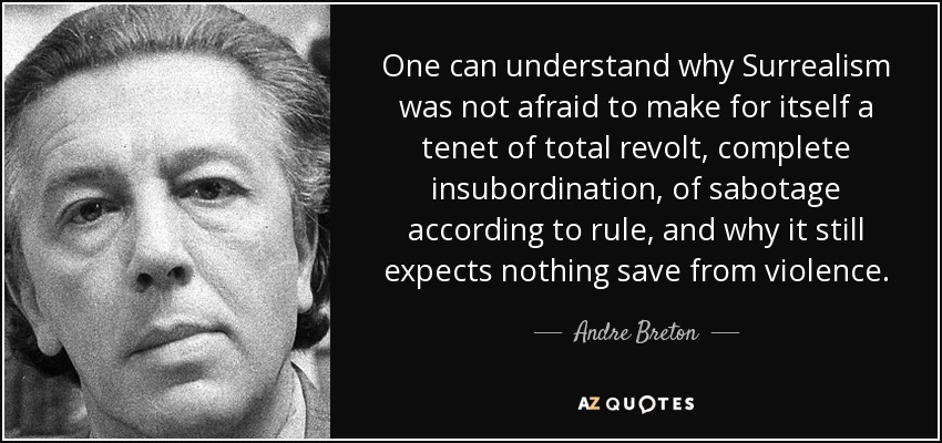One can understand why Surrealism was not afraid to make for itself a tenet of total revolt, complete insubordination, of sabotage according to rule, and why it still expects nothing save from violence. - Andre Breton