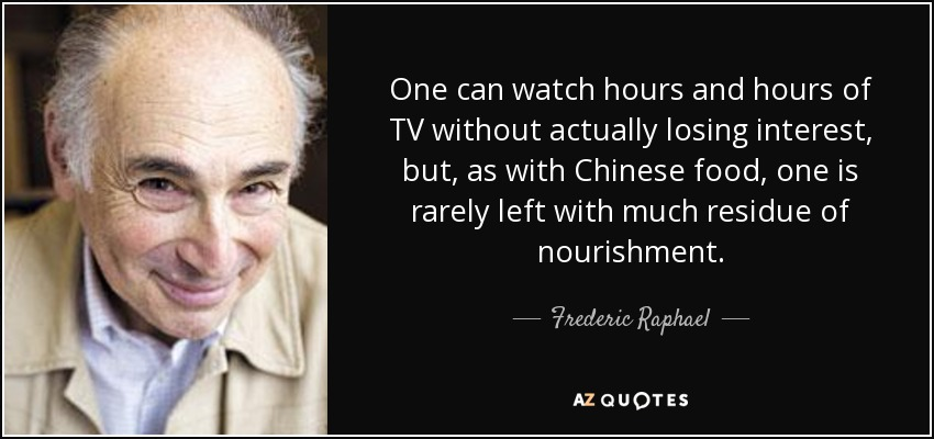 One can watch hours and hours of TV without actually losing interest, but, as with Chinese food, one is rarely left with much residue of nourishment. - Frederic Raphael