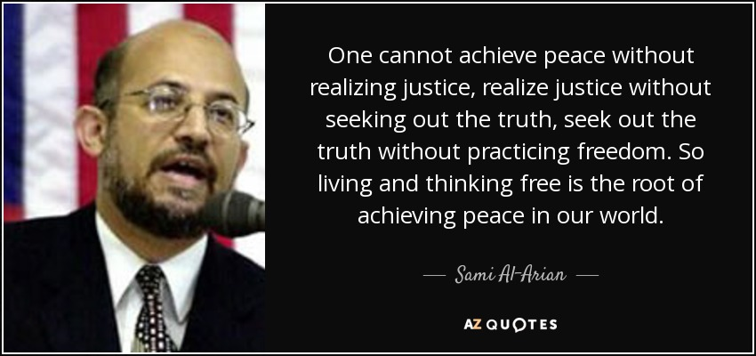 One cannot achieve peace without realizing justice, realize justice without seeking out the truth, seek out the truth without practicing freedom. So living and thinking free is the root of achieving peace in our world. - Sami Al-Arian