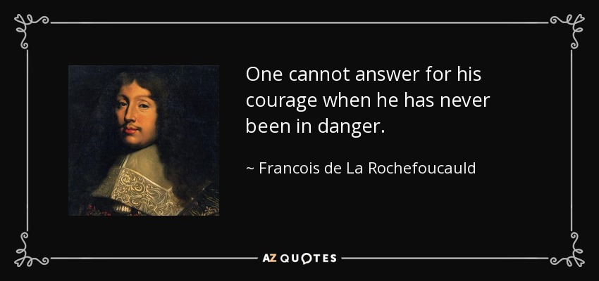 One cannot answer for his courage when he has never been in danger. - Francois de La Rochefoucauld