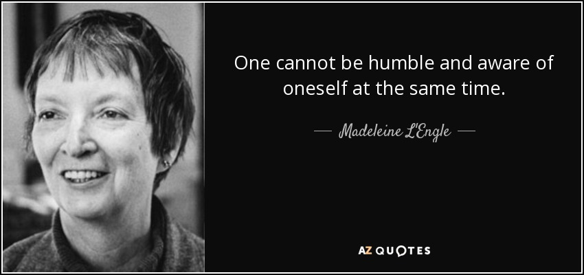 One cannot be humble and aware of oneself at the same time. - Madeleine L'Engle