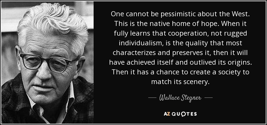 One cannot be pessimistic about the West. This is the native home of hope. When it fully learns that cooperation, not rugged individualism, is the quality that most characterizes and preserves it, then it will have achieved itself and outlived its origins. Then it has a chance to create a society to match its scenery. - Wallace Stegner