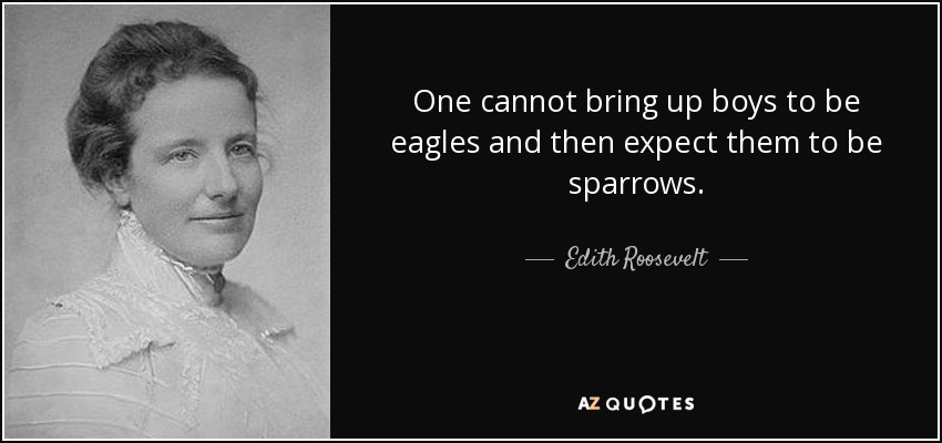 One cannot bring up boys to be eagles and then expect them to be sparrows. - Edith Roosevelt