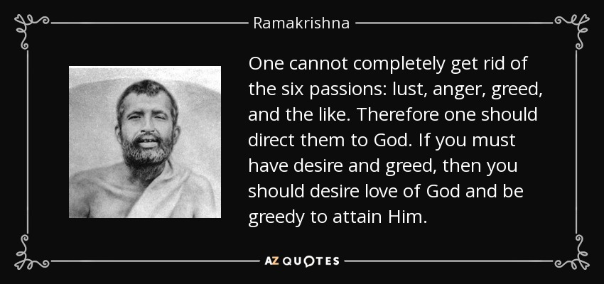One cannot completely get rid of the six passions: lust, anger, greed, and the like. Therefore one should direct them to God. If you must have desire and greed, then you should desire love of God and be greedy to attain Him. - Ramakrishna