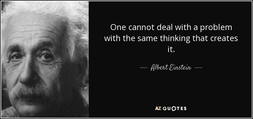 One cannot deal with a problem with the same thinking that creates it. - Albert Einstein