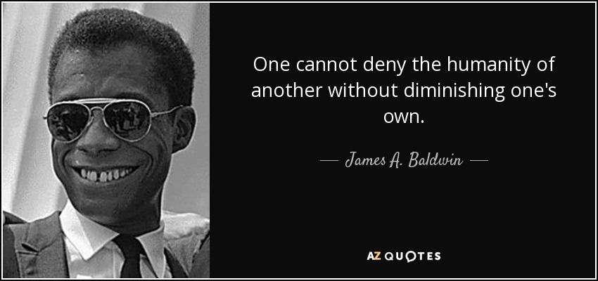 One cannot deny the humanity of another without diminishing one's own. - James A. Baldwin