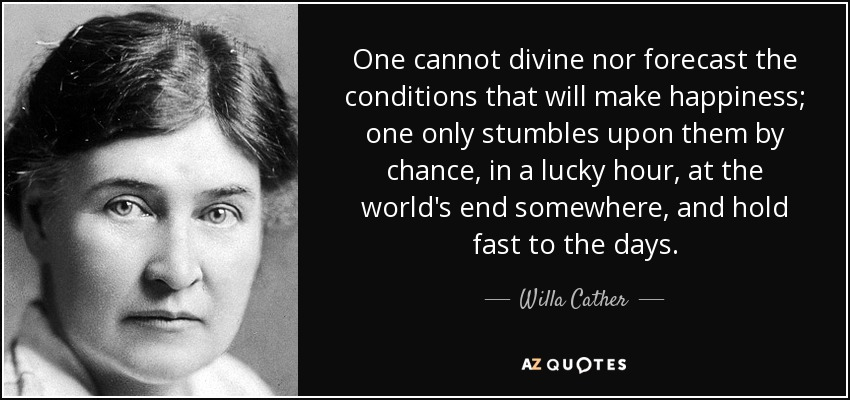 One cannot divine nor forecast the conditions that will make happiness; one only stumbles upon them by chance, in a lucky hour, at the world's end somewhere, and hold fast to the days. - Willa Cather