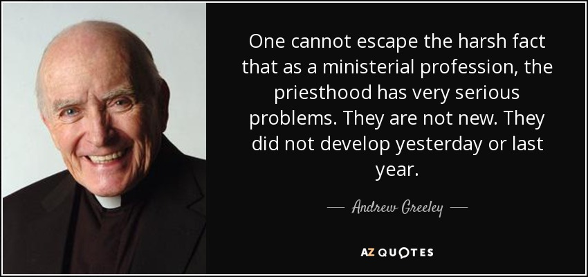 One cannot escape the harsh fact that as a ministerial profession, the priesthood has very serious problems. They are not new. They did not develop yesterday or last year. - Andrew Greeley