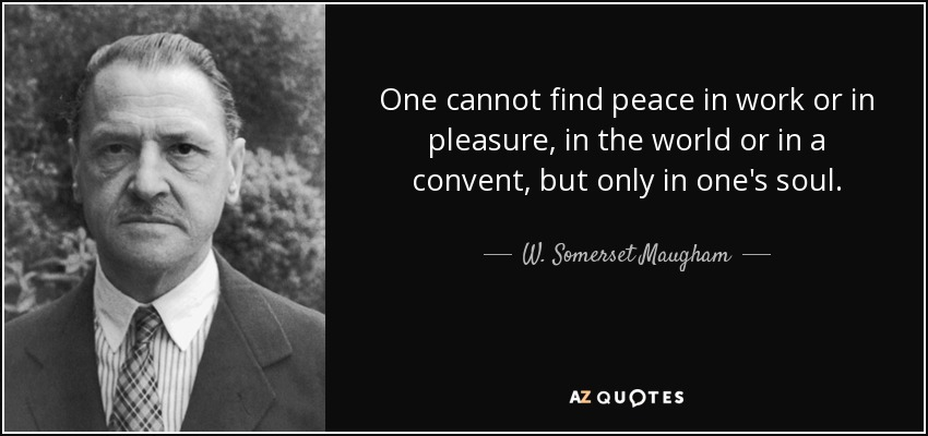 One cannot find peace in work or in pleasure, in the world or in a convent, but only in one's soul. - W. Somerset Maugham