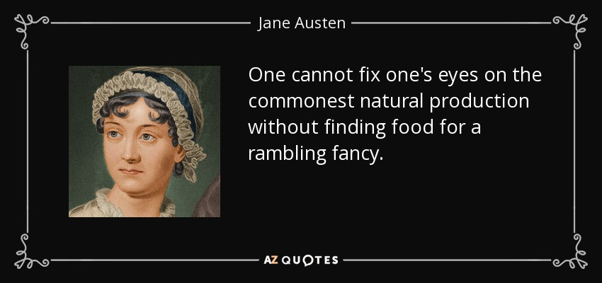 One cannot fix one's eyes on the commonest natural production without finding food for a rambling fancy. - Jane Austen