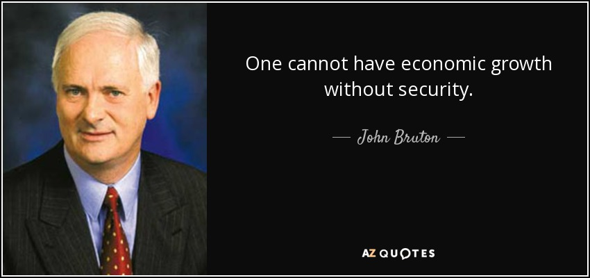 One cannot have economic growth without security. - John Bruton