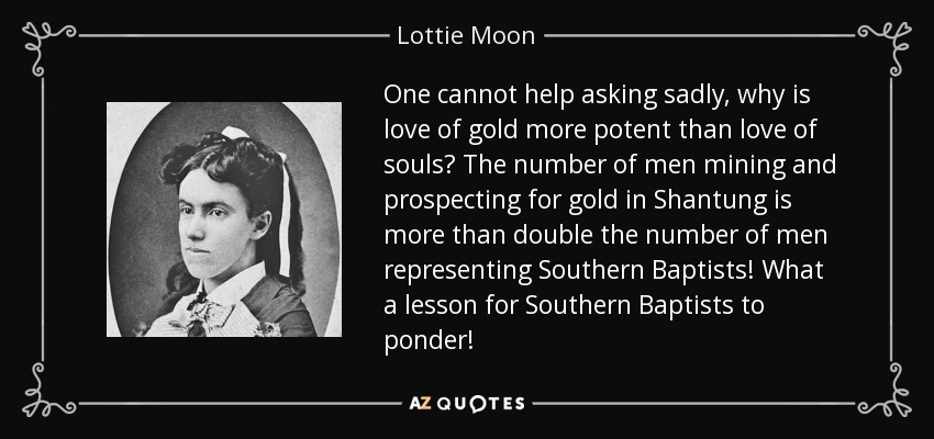 One cannot help asking sadly, why is love of gold more potent than love of souls? The number of men mining and prospecting for gold in Shantung is more than double the number of men representing Southern Baptists! What a lesson for Southern Baptists to ponder! - Lottie Moon