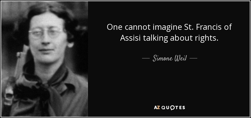 One cannot imagine St. Francis of Assisi talking about rights. - Simone Weil