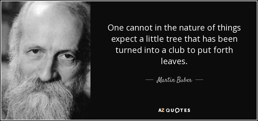 One cannot in the nature of things expect a little tree that has been turned into a club to put forth leaves. - Martin Buber