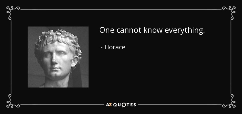 One cannot know everything. - Horace