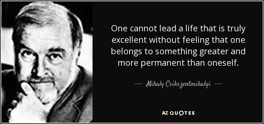 One cannot lead a life that is truly excellent without feeling that one belongs to something greater and more permanent than oneself. - Mihaly Csikszentmihalyi