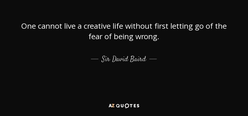 One cannot live a creative life without first letting go of the fear of being wrong. - Sir David Baird, 1st Baronet