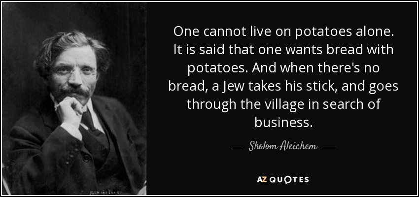 One cannot live on potatoes alone. It is said that one wants bread with potatoes. And when there's no bread, a Jew takes his stick, and goes through the village in search of business. - Sholom Aleichem