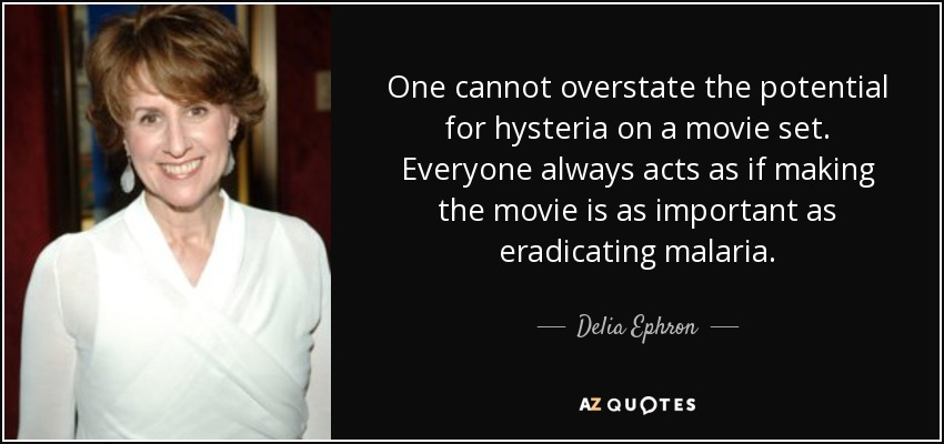 One cannot overstate the potential for hysteria on a movie set. Everyone always acts as if making the movie is as important as eradicating malaria. - Delia Ephron