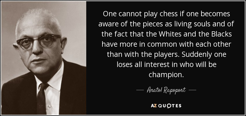 One cannot play chess if one becomes aware of the pieces as living souls and of the fact that the Whites and the Blacks have more in common with each other than with the players. Suddenly one loses all interest in who will be champion. - Anatol Rapoport