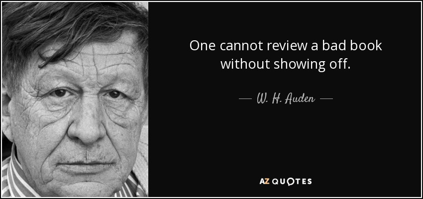 One cannot review a bad book without showing off. - W. H. Auden