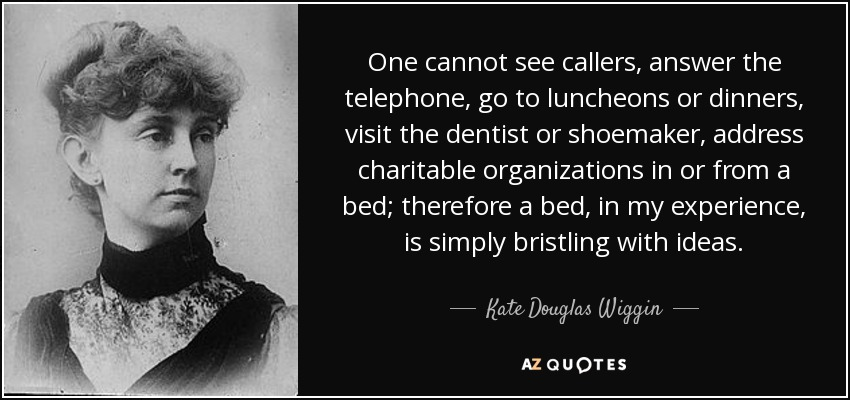One cannot see callers, answer the telephone, go to luncheons or dinners, visit the dentist or shoemaker, address charitable organizations in or from a bed; therefore a bed, in my experience, is simply bristling with ideas. - Kate Douglas Wiggin