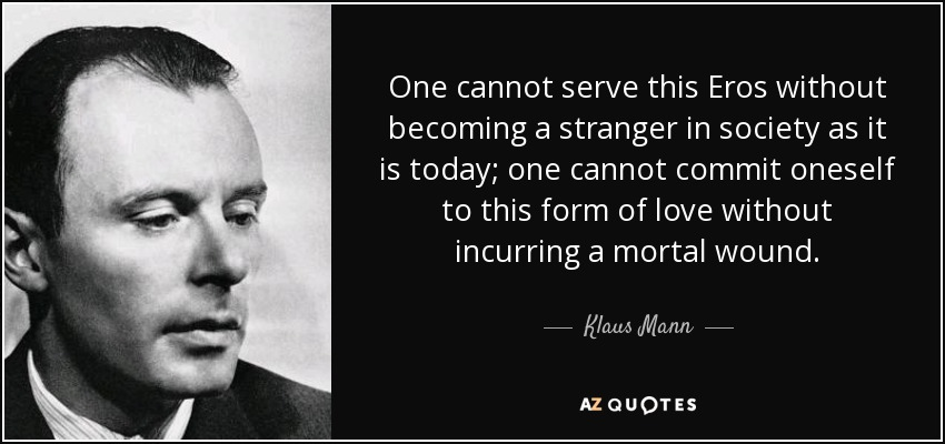 One cannot serve this Eros without becoming a stranger in society as it is today; one cannot commit oneself to this form of love without incurring a mortal wound. - Klaus Mann