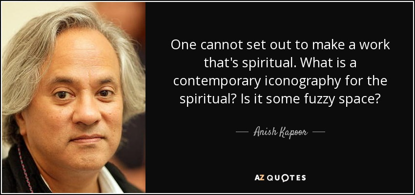 One cannot set out to make a work that's spiritual. What is a contemporary iconography for the spiritual? Is it some fuzzy space? - Anish Kapoor