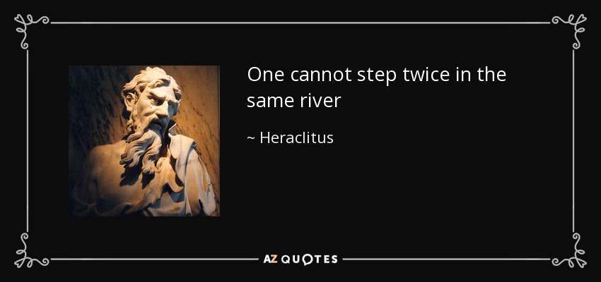 One cannot step twice in the same river - Heraclitus