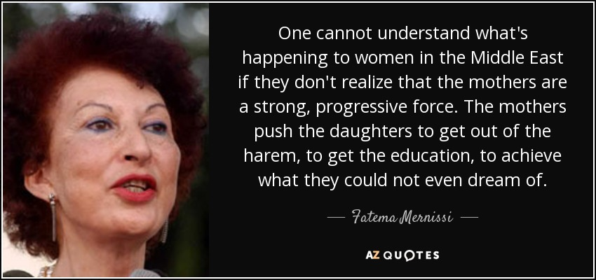 One cannot understand what's happening to women in the Middle East if they don't realize that the mothers are a strong, progressive force. The mothers push the daughters to get out of the harem, to get the education, to achieve what they could not even dream of. - Fatema Mernissi