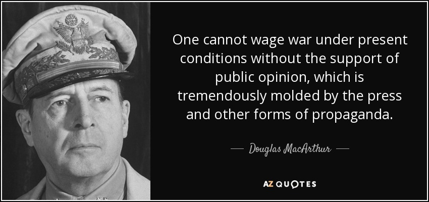 One cannot wage war under present conditions without the support of public opinion, which is tremendously molded by the press and other forms of propaganda. - Douglas MacArthur