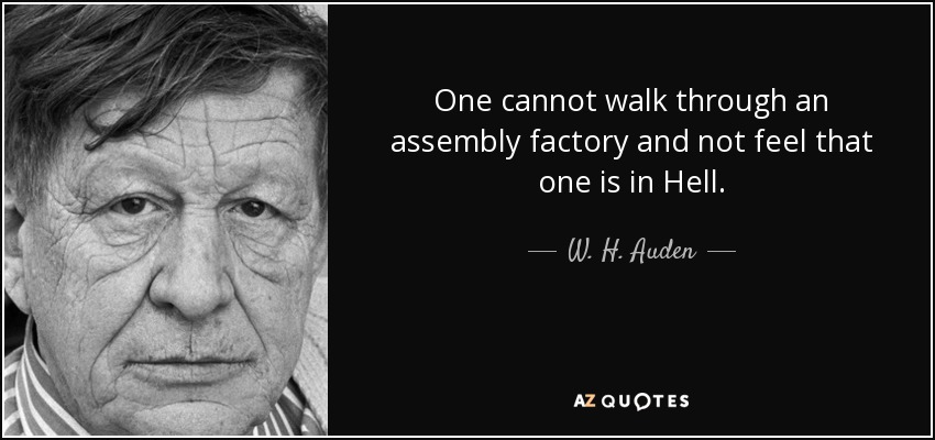 One cannot walk through an assembly factory and not feel that one is in Hell. - W. H. Auden