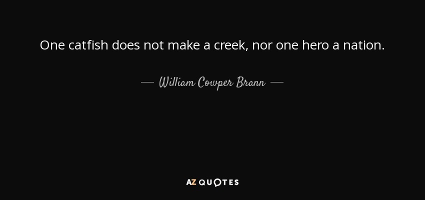 One catfish does not make a creek, nor one hero a nation. - William Cowper Brann