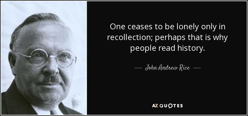 One ceases to be lonely only in recollection; perhaps that is why people read history. - John Andrew Rice