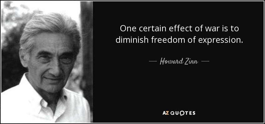 One certain effect of war is to diminish freedom of expression. - Howard Zinn