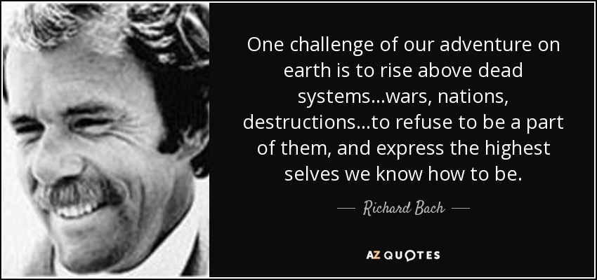 One challenge of our adventure on earth is to rise above dead systems...wars, nations, destructions...to refuse to be a part of them, and express the highest selves we know how to be. - Richard Bach