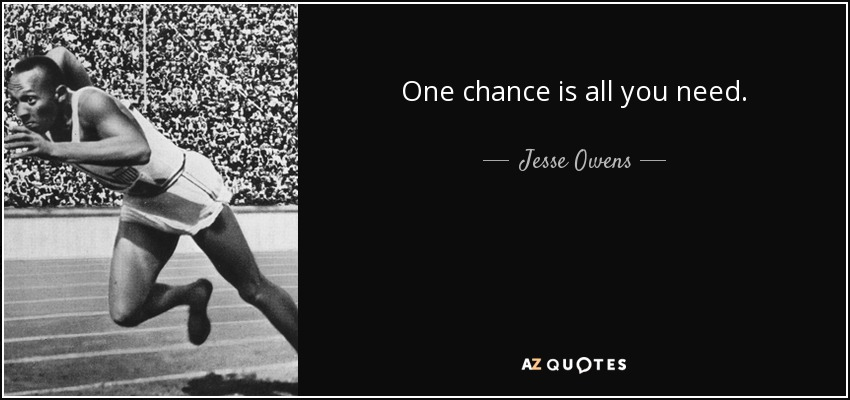 One chance is all you need. - Jesse Owens