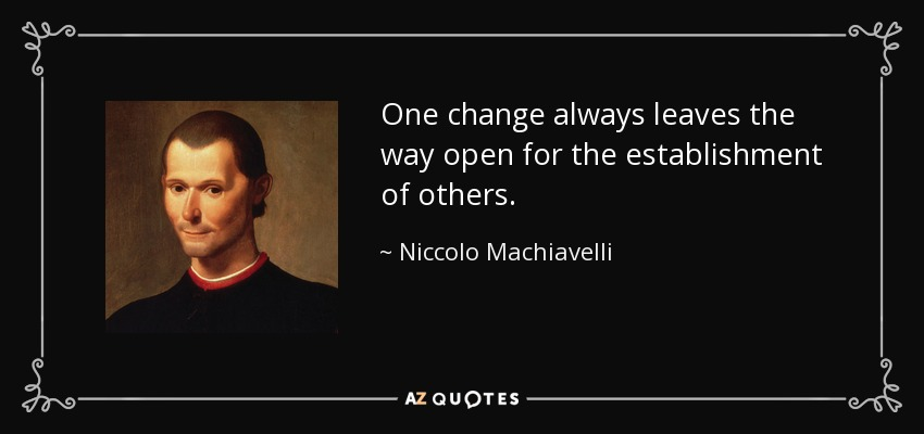 One change always leaves the way open for the establishment of others. - Niccolo Machiavelli