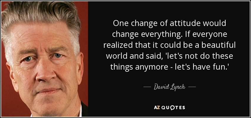 One change of attitude would change everything. If everyone realized that it could be a beautiful world and said, 'let's not do these things anymore - let's have fun.' - David Lynch