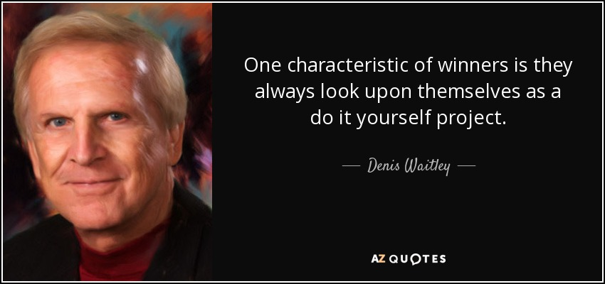 One characteristic of winners is they always look upon themselves as a do it yourself project. - Denis Waitley