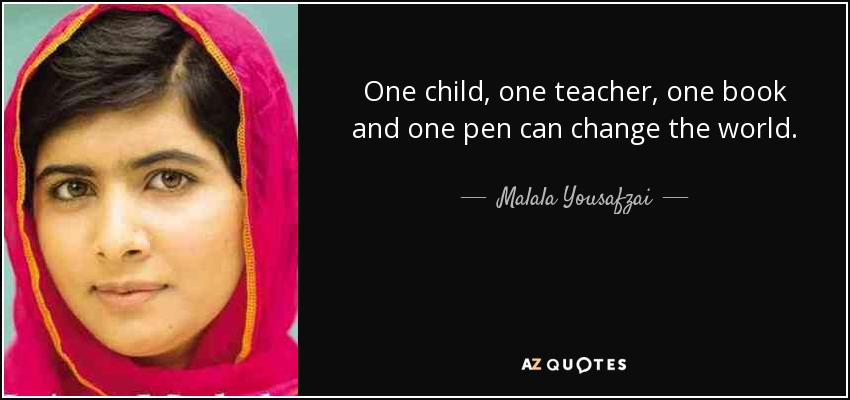 One child, one teacher, one book and one pen can change the world. - Malala Yousafzai