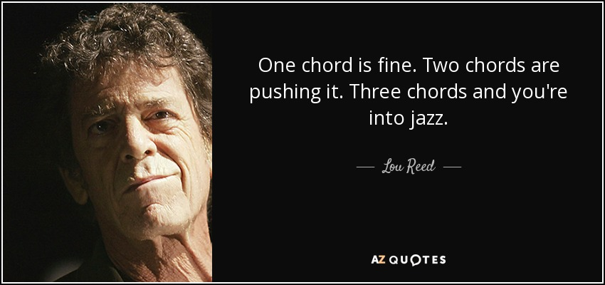One chord is fine. Two chords are pushing it. Three chords and you're into jazz. - Lou Reed